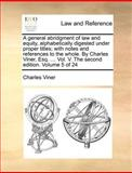 A General Abridgment of Law and Equity, Alphabetically Digested under Proper Titles; with Notes and References to the Whole by Charles Viner, Esq, Charles Viner, 1140694502