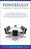 Powerfully Simple Meetings : Your Guide to Fewer, Faster, More Focused Business Meetings, Field, Bryan and Kidd, Peter, 0989094502