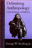 Delimiting Anthropology : Occasional Inquiries and Reflections, Stocking, George W., 0299174506