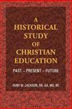A Historical Study of Christian Education, Ruby M. Jackson, 1490804501