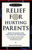 Relief for Hurting Parents : How to Fight for the Lives of Teenagers, How to Prepare Younger Children for Less Dangerous Journeys Through Teenage Years, Scott, Buddy, 0963764500