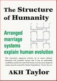 The Structure of Humanity : Arranged Marriage Systems Explain Human Evolution, Taylor, A. K. H., 0987494511
