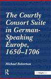 The Courtly Consort Suite in German-Soeaking Europe, 1650-1706, Robertson, Michael, 0754664511