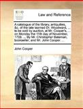 A Catalogue of the Library, Antiquities, and C of the Late Learned Dr Woodward, to Be Sold by Auction, at Mr Cooper's, on Monday the 11th Day, John Cooper, 1170364519