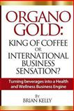 Organo Gold: King of Coffee or International Business Sensation?, Brian Kelly, 1492104515