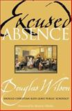 Excused Absence : Should Christian Kids Leave Public Schools?, Wilson, Douglas, 0970224516
