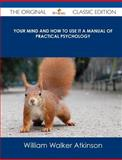 Your Mind and How to Use It a Manual of Practical Psychology - the Original Classic Edition, William Walker Atkinson, 1486484514