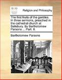The First Fruits of the Gentiles in Three Sermons, Preached in the Cathedral Church at Salisbury by Bartholomew Parsons Part II, Bartholomew Parsons, 1140854518