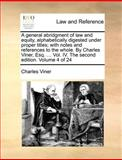 A General Abridgment of Law and Equity, Alphabetically Digested under Proper Titles; with Notes and References to the Whole by Charles Viner, Esq, Charles Viner, 1140694510