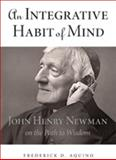 An Integrative Habit of Mind : John Henry Newman on the Path to Wisdom, Aquino, Frederick D., 0875804527