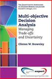Multi-Objective Decision Analysis : Managing Trade-Offs and Uncertainty, Brownley, Clinton W., 160649452X