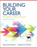 Building Your Career : A Guide to Your Future, Sears, Susan J. and Gordon, Virginia N., 0137084528