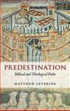 Predestination : Biblical and Theological Paths, Levering, Matthew, 0199604525
