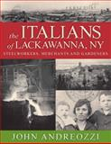 The Italians of Lackawanna : Steelworkers, Merchants and Gardeners, Andreozzi, John, 0972894527