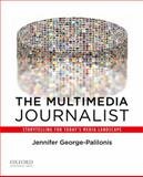 The Multimedia Journalist : Storytelling for Today's Media Landscape, George-Palilonis, Jennifer, 0199764522