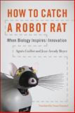 How to Catch a Robot Rat : When Biology Inspires Innovation, Guillot, Agnès and Meyer, Jean-Arcady, 0262014521
