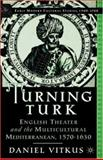 Turning Turk : English Theater and the Multicultural Mediterranean, Vitkus, Daniel J., 0312294522