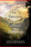 How to Become Spiritual Without Being Religious, Ken Reiners, 147729452X