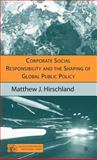 Corporate Social Responsibility and the Shaping of Global Public Policy, Hirschland, Matthew J., 1403974535