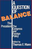 A Question of Balance : The President, the Congress, and Foreign Policy, Mann, Thomas E., 0815754531