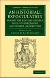 An Historiall Expostulation Against the Beastlye Abusers, Both of Chyrurgerie and Physyke, in Oure Tyme : With a Goodlye Doctrine and Instruction, Necessarye to Be Marked and Followed, of All True Chirurgiens, Hall, John, 1108074537