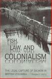 Fish, Law, and Colonialism : The Legal Capture of Salmon in British Columbia, Harris, Douglas C., 0802084532
