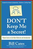 Don't Keep Me a Secret! : Proven Tactics to Get Referrals and Introductions, Cates, Bill, 0071494545