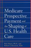 Medicare Prospective Payment and the Shaping of U. S. Health Care, Mayes, Rick and Berenson, Robert A., 0801884543