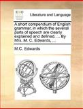 A Short Compendium of English Grammar, in Which the Several Parts of Speech Are Clearly Explained and Defined by Mrs M C Edwards, M. C. Edwards, 1170364543