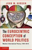 The Eurocentric Conception of World Politics : Western International Theory, 1760-2010, Hobson, John M., 1107604540