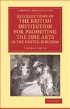 Recollections of the British Institution for Promoting the Fine Arts in the United Kingdom : With Some Account of the Means Employed for That Purpose; and Biographical Notices of Artists Who Have Received Premiums, 1805-1859, Smith, Thomas, 1108074545