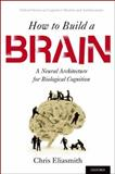 How to Build a Brain : A Neural Architecture for Biological Cognition, Eliasmith, Chris, 0199794545