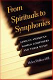 From Spirituals to Symphonies : African-American Women Composers and Their Music, Walker-Hill, Helen, 0252074548