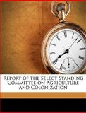 Report of the Select Standing Committee on Agriculture and Colonization, Canada. Parliam, 1149254548