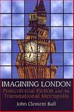 Imagining London : Postcolonial Fiction and the Transnational Metropolis, Ball, John Clement, 0802094554