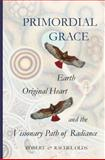Primordial Grace : Earth, Original Heart, and the Visionary Path of Radiance, Olds, Robert and Rachel, 0983194556