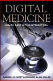 Digital Medicine : Health Care in the Internet Era, West, Darrell M. and Miller, Edward Alan, 0815704550
