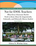 Not for ESOL Teachers : What Every Classroom Teacher Needs to Know about the Linguistically, Culturally, and Ethnically Diverse Student, Ariza, Eileen N. Whelan, 0137154550
