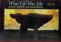 Among Druids and High Kings : Celtic Ireland, A.D. 400-1200, Time-Life Books Editors, 0783554559