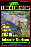 Think Like a Labrador, but Don't Eat Your Poop! Labrador Breed Expert Dog Training, Paul Pearce, 1497344557