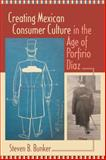 Creating Mexican Consumer Culture in the Age of Porfirio Díaz, Bunker, Steven B., 0826344550