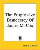 The Progressive Democracy of James M Cox, Charles E. Morris, 1161474552