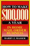 How to Make 100,000 a Year in Home Mail Order Business, Masser, Barry Z., 0133974561