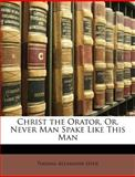 Christ the Orator, or, Never Man Spake Like This Man, Thomas Alexander Hyde, 114558456X