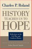 History Teaches Us to Hope : Reflections on the Civil War and Southern History, Roland, Charles Pierce, 0813124565
