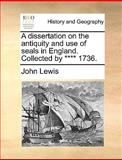 A Dissertation on the Antiquity and Use of Seals in England Collected By **** 1736, John Lewis, 1170594565
