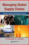 Managing Global Supply Chains : Compliance, Security, and Dealing with Terrorism, Cook, Thomas A., 1420064568