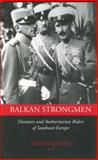 Balkan Strongmen : Dictators and Authoritarian Rulers of Southeast Europe, , 155753456X