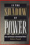 In the Shadow of Power - States and Strategies in International Politics, Powell, Robert, 0691004579