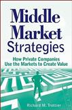 Middle Market Strategies : How Private Companies Use the Markets to Create Value, Trottier, Richard M. and Trottier, 0470464577